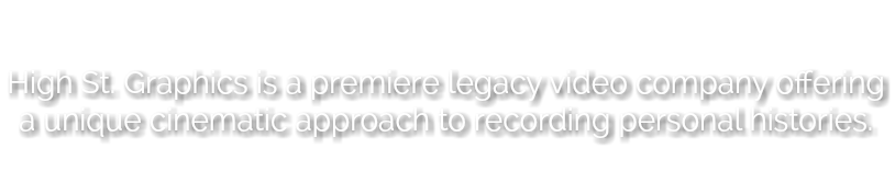 High St. Graphics is a premiere legacy video company offering a unique cinematic approach to recording personal histories.